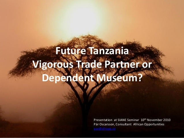 Future TanzaniaVigorous Trade Partner orDependent Museum?Presentation at SIANE Seminar 10th November 2010Pär Oscarsson, Co...