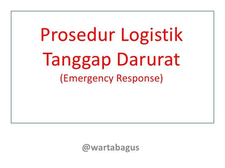 Prosedur LogistikTanggap Darurat  (Emergency Response)      @wartabagus