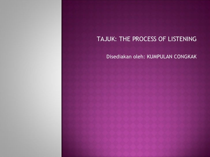 TAJUK: THE PROCESS OF LISTENING Disediakan oleh: KUMPULAN CONGKAK