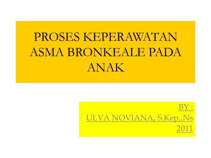 PROSES KEPERAWATANASMA BRONKEALE PADA       ANAK                          BY :       ULVA NOVIANA, S.Kep,.Ns              ...