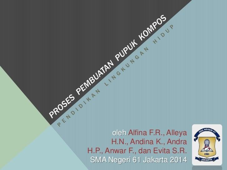 oleh Alfina F.R., Alleya       H.N., Andina K., AndraH.P., Anwar F., dan Evita S.R.SMA Negeri 61 Jakarta 2014