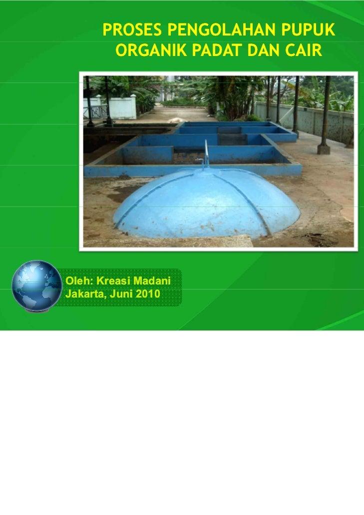 PROSES PENGOLAHAN PUPUK       ORGANIK PADAT DAN CAIROleh: Kreasi MadaniJakarta, Juni 2010