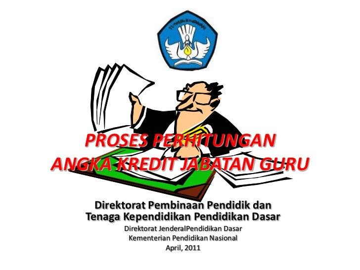 PROSES PERHITUNGANANGKA KREDIT JABATAN GURU     Direktorat Pembinaan Pendidik dan   Tenaga Kependidikan Pendidikan Dasar  ...