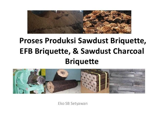 Proses Produksi Sawdust Briquette, EFB Briquette, & Sawdust Charcoal BriquetteBriquette Eko SB Setyawan