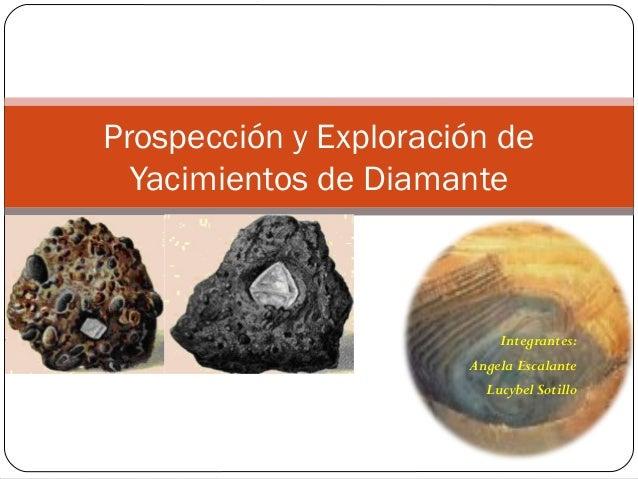 Integrantes: Angela Escalante Lucybel Sotillo Prospección y Exploración de Yacimientos de Diamante