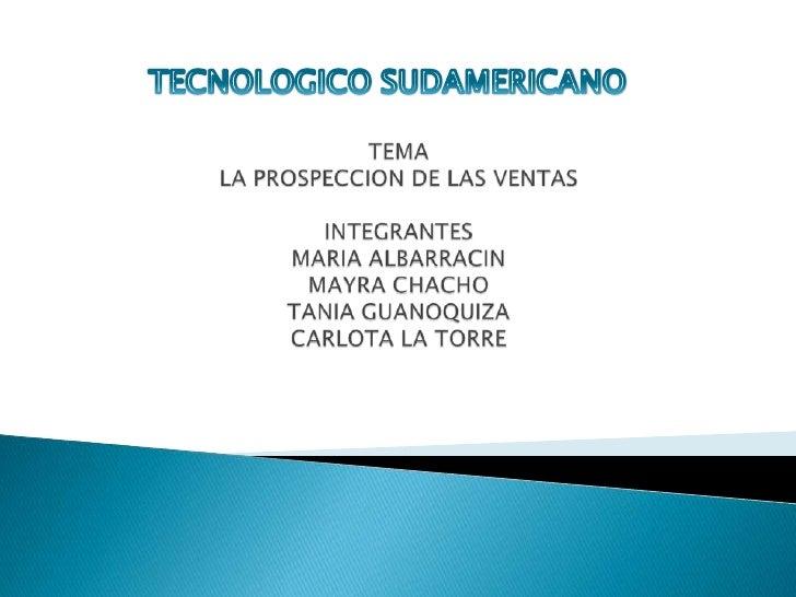 TEMALA PROSPECCION DE LAS VENTASINTEGRANTESMARIA ALBARRACINMAYRA CHACHOTANIA GUANOQUIZACARLOTA LA TORRE<br />TECNOLOGICO S...