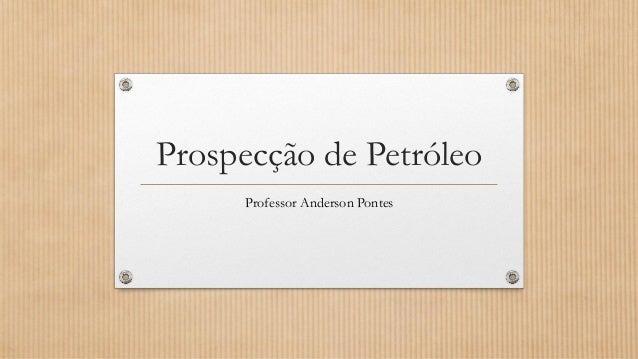 Prospecção de Petróleo Professor Anderson Pontes