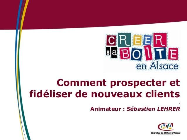 Comment prospecter et fidéliser de nouveaux clients l  Animateur : Sébastien LEHRER
