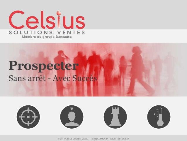 Prospecter  Sans arrêt - Avec Succès  © 2014 Celsius Solutions Ventes – Rodolphe Meynier – Visuel: Prokläm.com