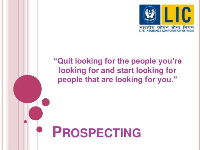 """PROSPECTING """"Quit looking for the people you're looking for and start looking for people that are looking for you."""""""