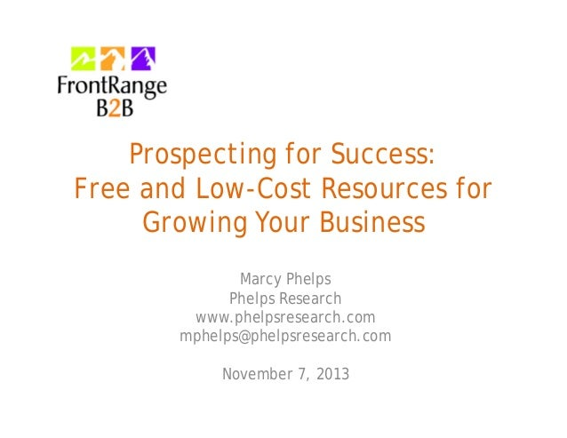 Prospecting for Success: Free and Low-Cost Resources for Growing Your Business Marcy Phelps Phelps Research www.phelpsrese...