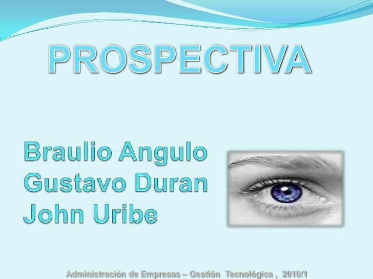 PROSPECTIVA<br />Braulio Angulo           Gustavo DuranJohn Uribe<br />Administración de Empresas – Gestión  Tecnológica ...