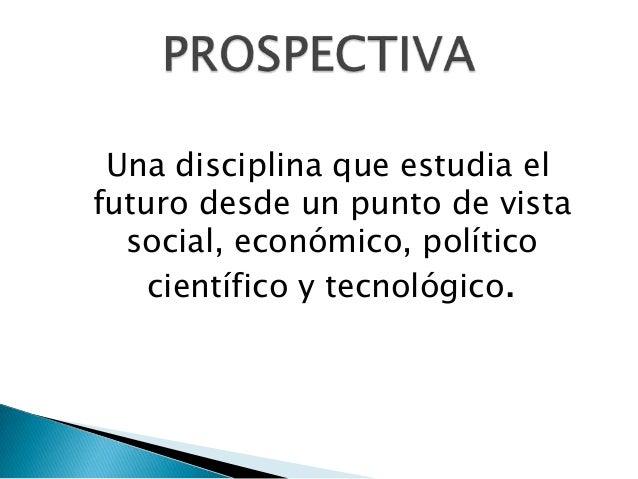 Una disciplina que estudia el futuro desde un punto de vista social, económico, político científico y tecnológico.