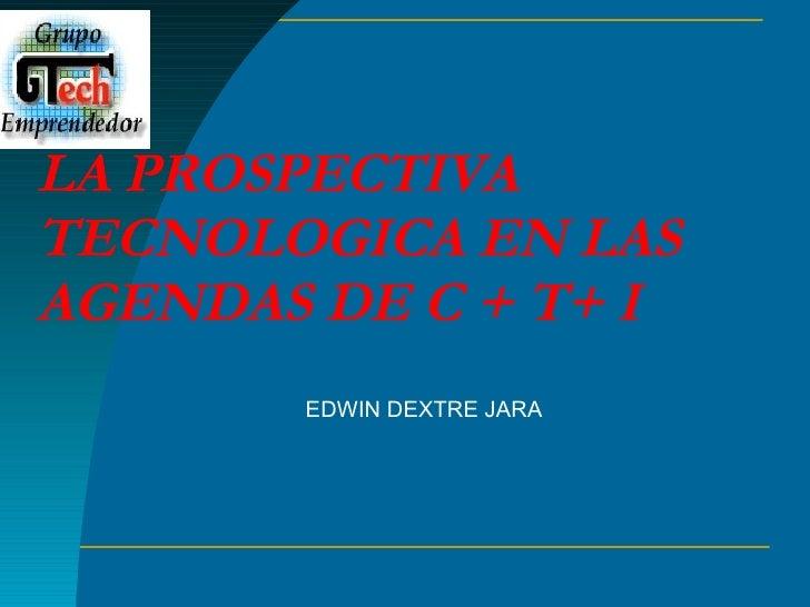 LA PROSPECTIVA TECNOLOGICA EN LAS AGENDAS DE C + T+ I EDWIN DEXTRE JARA Profesor Principal de la Universidad Nacional de I...