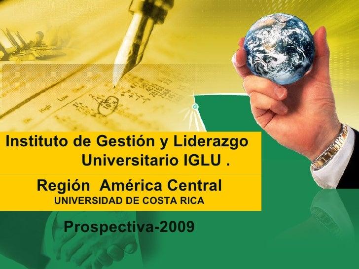 Instituto de Gestión y Liderazgo  Universitario IGLU . Región  América Central  UNIVERSIDAD DE COSTA RICA Prospectiva-2009