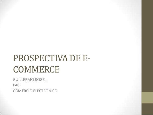 PROSPECTIVA DE E- COMMERCE GUILLERMO ROGEL PAC COMERCIO ELECTRONICO