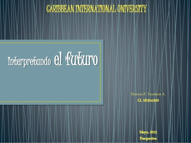 Interpretando el futuro CARIBBEAN INTERNATIONAL UNIVERSITY Herrera P. Yannheit A. Ci. 18.914.910 Mayo, 2015 Prsopectiva