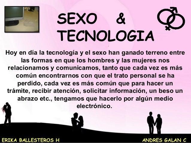 ERIKA BALLESTEROS H ANDRES GALAN C SEXO & TECNOLOGIA Hoy en día la tecnología y el sexo han ganado terreno entre las forma...