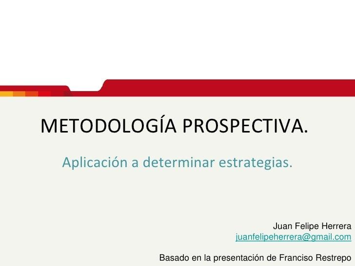 METODOLOGÍA PROSPECTIVA. <br />Aplicación a determinar estrategias.<br />Juan Felipe Herrera<br />juanfelipeherrera@gmail....