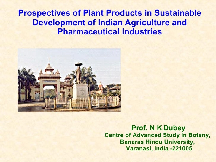 Prof. N K Dubey Centre of Advanced Study in Botany,  Banaras Hindu University,  Varanasi, India -221005 Prospectives of Pl...