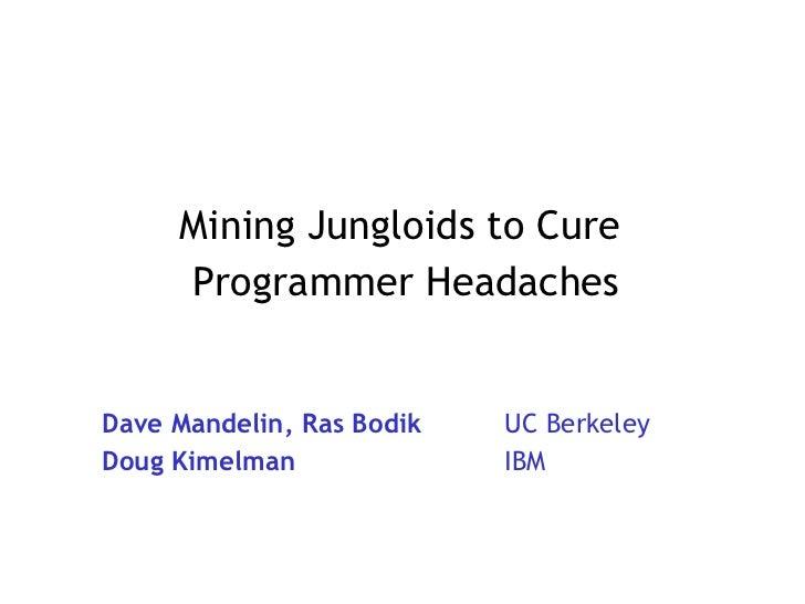 Mining Jungloids to Cure  Programmer Headaches Dave Mandelin, Ras Bodik UC Berkeley Doug Kimelman IBM