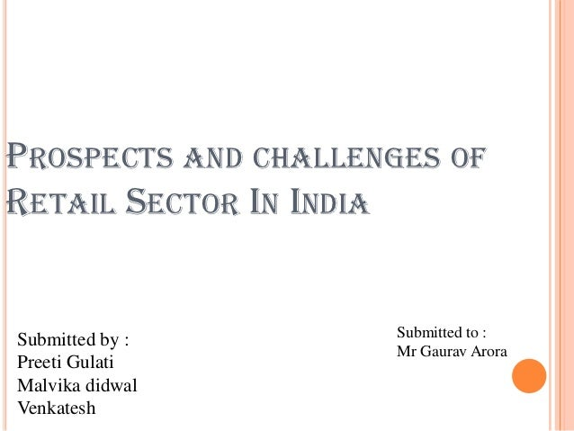 PROSPECTS AND CHALLENGES OFRETAIL SECTOR IN INDIASubmitted by :       Submitted to :                     Mr Gaurav AroraPr...