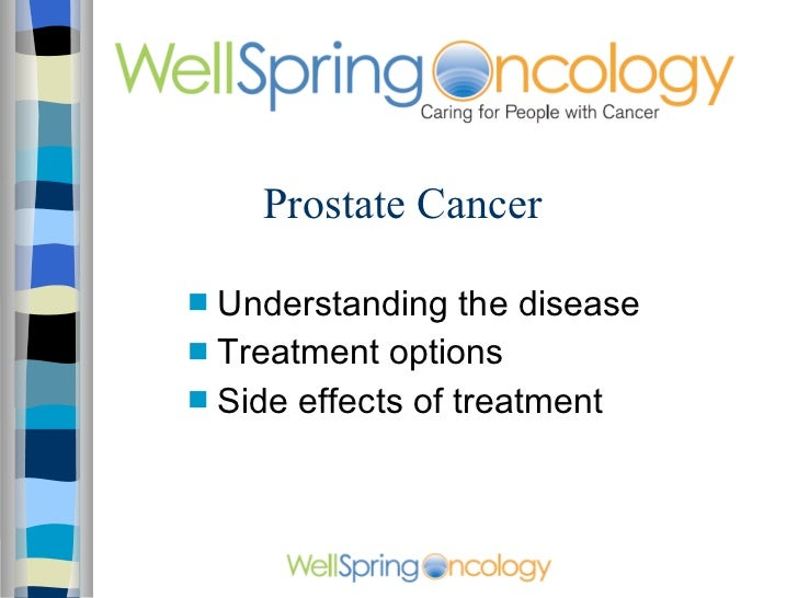 Prostate Cancer <ul><li>Understanding the disease </li></ul><ul><li>Treatment options </li></ul><ul><li>Side effects of tr...