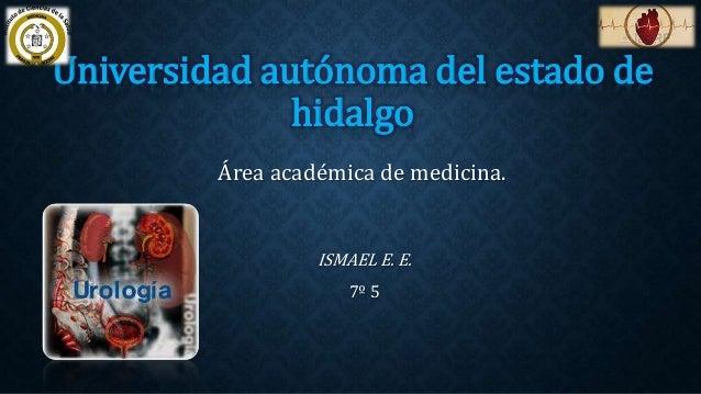 Universidad autónoma del estado de  hidalgo  Área académica de medicina.  ISMAEL E. E.  7º 5