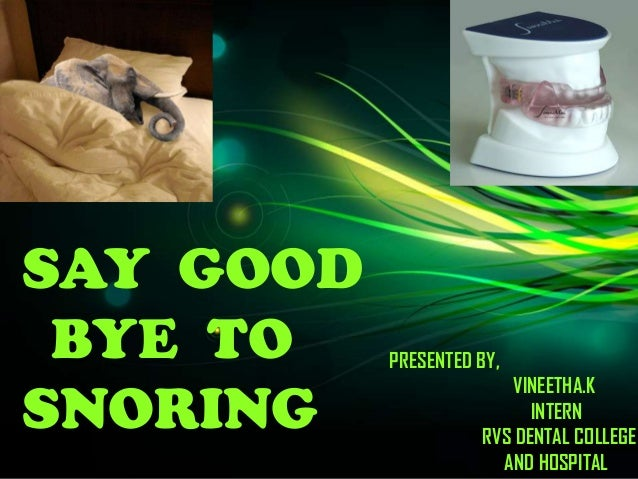 SAY GOOD BYE TO SNORING PRESENTED BY, VINEETHA.K INTERN RVS DENTAL COLLEGE AND HOSPITAL