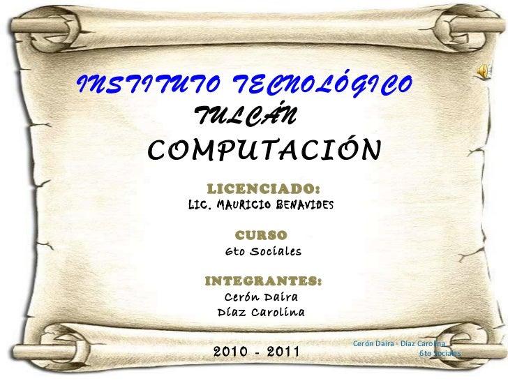 INSTITUTO TECNOLÓGICO  TULCÁN  COMPUTACIÓN LICENCIADO: LIC. MAURICIO BENAVIDES  CURSO  6to Sociales INTEGRANTES: Cerón Dai...