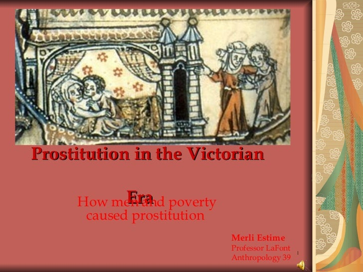 Prostitution in the Victorian    Era How men and poverty caused prostitution Merli Estime Professor LaFont Anthropology 39