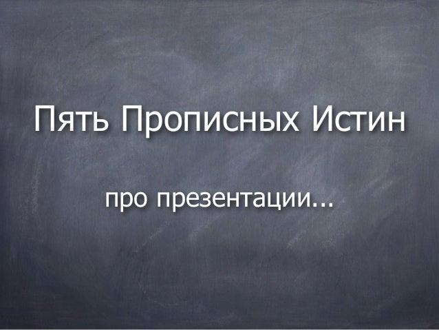 Пять Прописных Истин   про презентации...