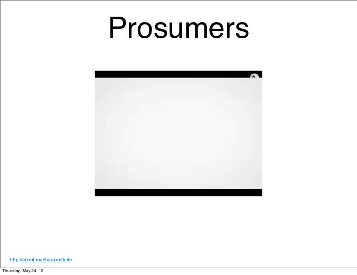 Prosumers   http://about.me/thiagomtleiteThursday, May 24, 12