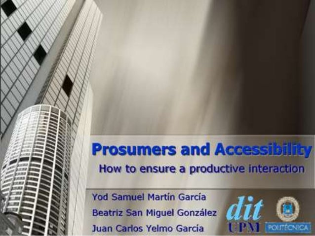 Prosumers and Accessibility How to ensure a productive interaction Yod Samuel Martín García Beatriz San Miguel González Ju...