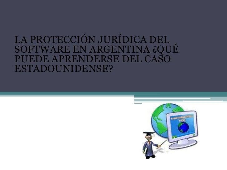 <br />LA PROTECCIÓN JURÍDICA DEL SOFTWARE EN ARGENTINA ¿QUÉ PUEDE APRENDERSE DEL CASO ESTADOUNIDENSE?<br /><br />