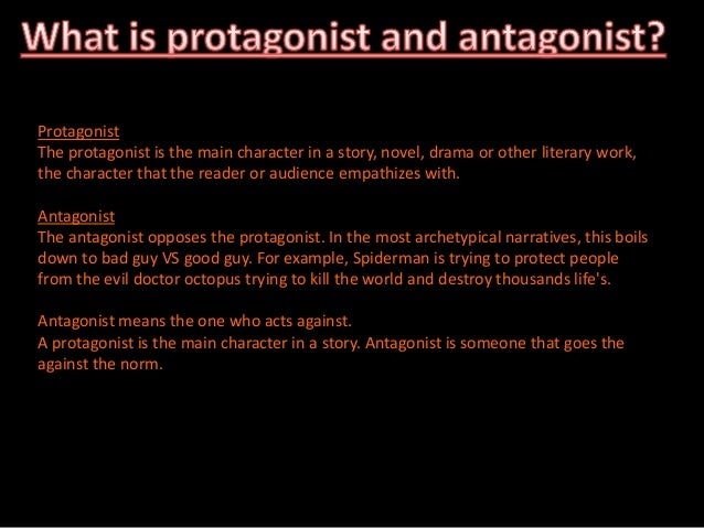 protagonist or antagonist Protagonist and antagonist are simply the elements of conflict  antagonist and  protagonist are not characters even when they are characters.