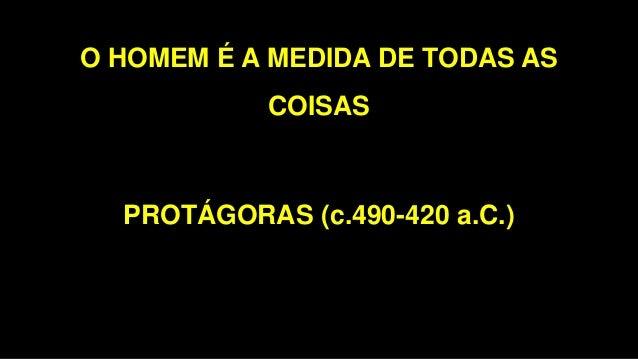 O HOMEM É A MEDIDA DE TODAS AS COISAS PROTÁGORAS (c.490-420 a.C.)