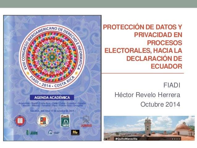 PROTECCIÓN DE DATOS Y  PRIVACIDAD EN  PROCESOS  ELECTORALES, HACIA LA  DECLARACIÓN DE  ECUADOR  FIADI  Héctor Revelo Herre...