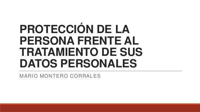 PROTECCIÓN DE LA PERSONA FRENTE AL TRATAMIENTO DE SUS DATOS PERSONALES MARIO MONTERO CORRALES