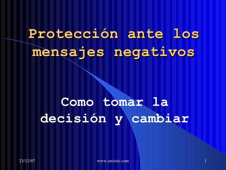 Protecci ó n  ante  los mensajes negativos Como tomar la decisión y cambiar 29/05/09 www.unsiete.com