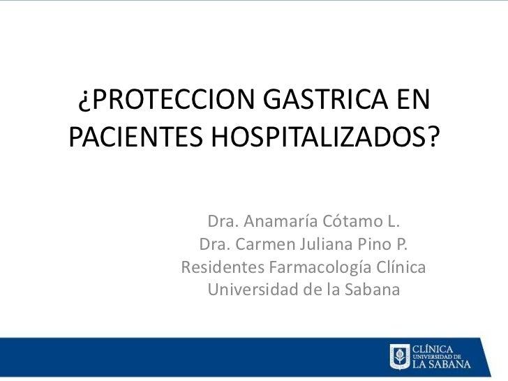 ¿PROTECCION GASTRICA ENPACIENTES HOSPITALIZADOS?          Dra. Anamaría Cótamo L.         Dra. Carmen Juliana Pino P.     ...