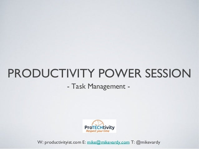 PRODUCTIVITY POWER SESSION- Task Management -W: productivityist.com E: mike@mikevardy.com T: @mikevardy