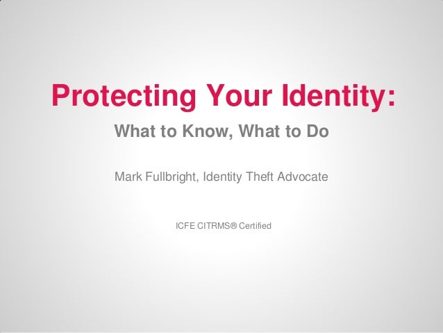Protecting Your Identity: What to Know, What to Do Mark Fullbright, Identity Theft Advocate  ICFE CITRMS® Certified