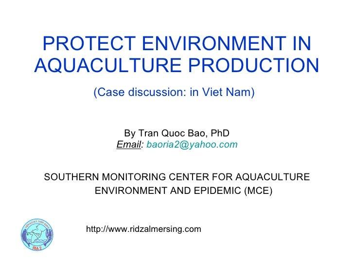 PROTECT ENVIRONMENT IN AQUACULTURE PRODUCTION <ul><li>By Tran Quoc Bao, PhD </li></ul><ul><li>Email :  [email_address] </l...