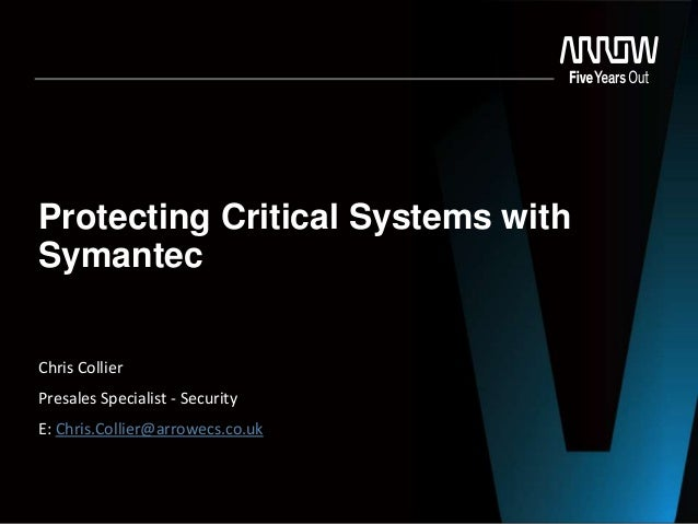 Protecting Critical Systems with Symantec Chris Collier Presales Specialist - Security E: Chris.Collier@arrowecs.co.uk