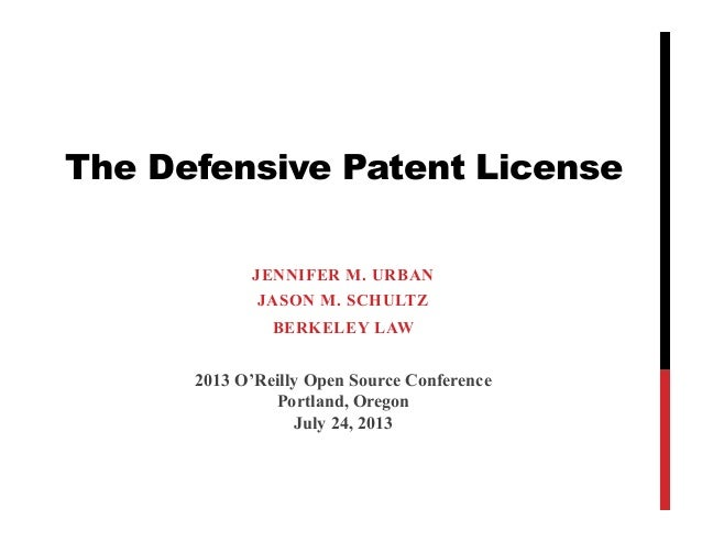 The Defensive Patent License JENNIFER M. URBAN JASON M. SCHULTZ BERKELEY LAW 2013 O'Reilly Open Source Conference Portland...