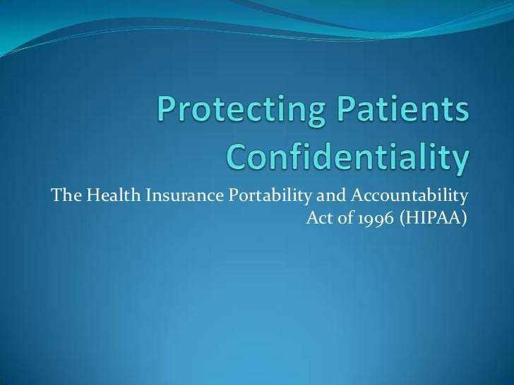 Protecting Patients Confidentiality<br />The Health Insurance Portability and Accountability Act of 1996 (HIPAA)<br />