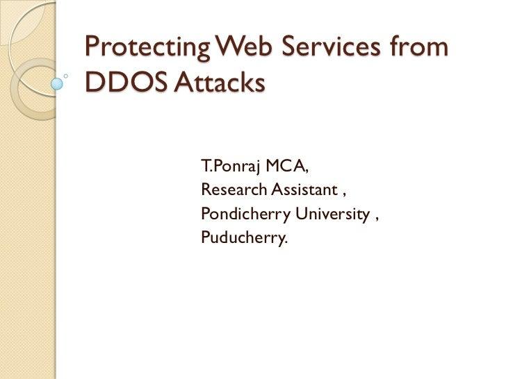 Protecting Web Services fromDDOS Attacks        T.Ponraj MCA,        Research Assistant ,        Pondicherry University , ...