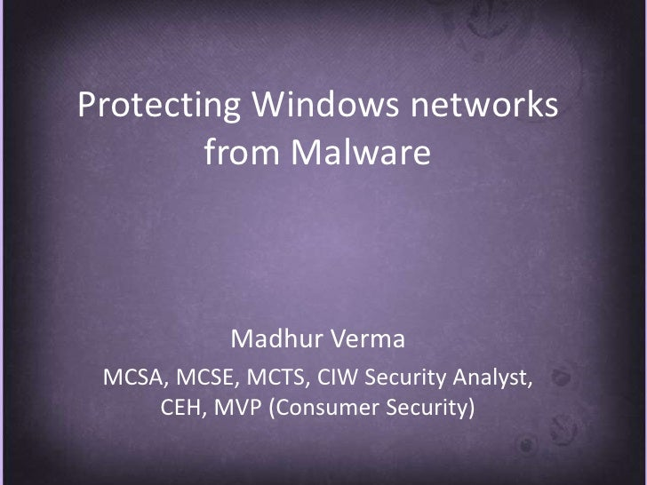 Protecting Windows networks from Malware <br />MadhurVerma<br />MCSA, MCSE, MCTS, CIW Security Analyst, CEH, MVP (Consumer...