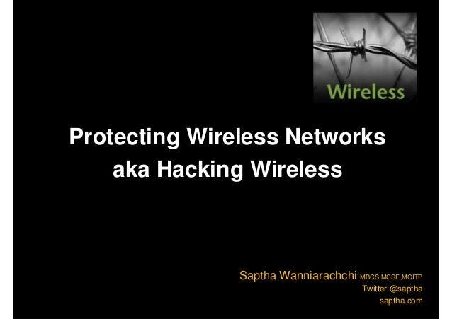 Protecting Wireless Networks aka Hacking Wireless Saptha Wanniarachchi MBCS,MCSE,MCITP Twitter @saptha saptha.com